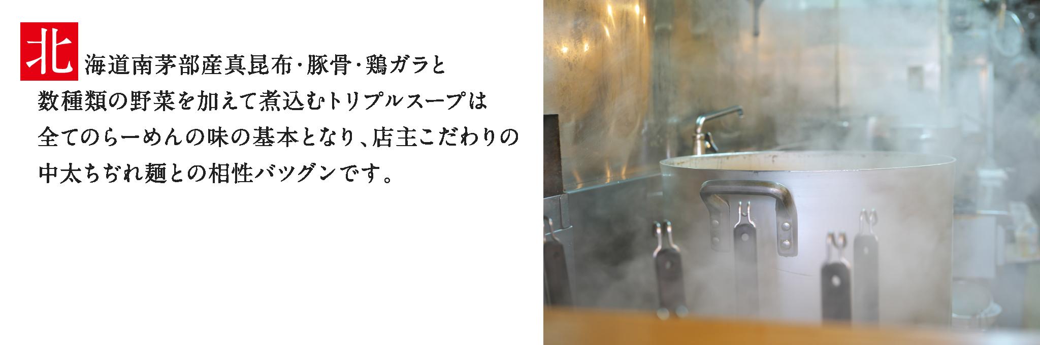 北海道南茅部産真昆布・豚骨・鶏ガラと数種類の野菜を加えて煮込むトリプルスープは全てのらーめんの味の基本となり、店主こだわりの中太ちぢれ麺との相性バツグンです。