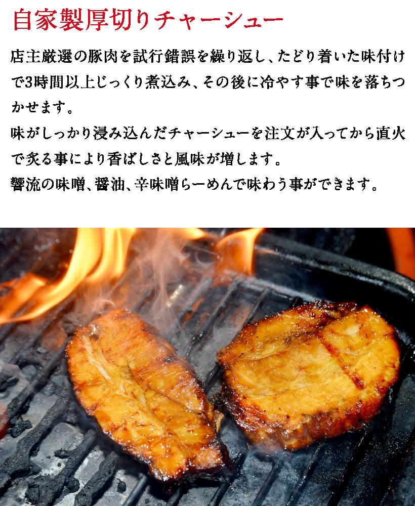 自家製厚切りチャーシュー 店主厳選の豚肉を試行錯誤を繰り返し、たどり着いた味付けで3時間以上じっくり煮込み、その後に冷やす事で味を落ちつかせます。味がしっかり浸み込んだチャーシューを注文が入ってから直火で炙る事により香ばしさと風味が増します。響流の味噌、醤油、辛味噌らーめんで味わう事ができます。